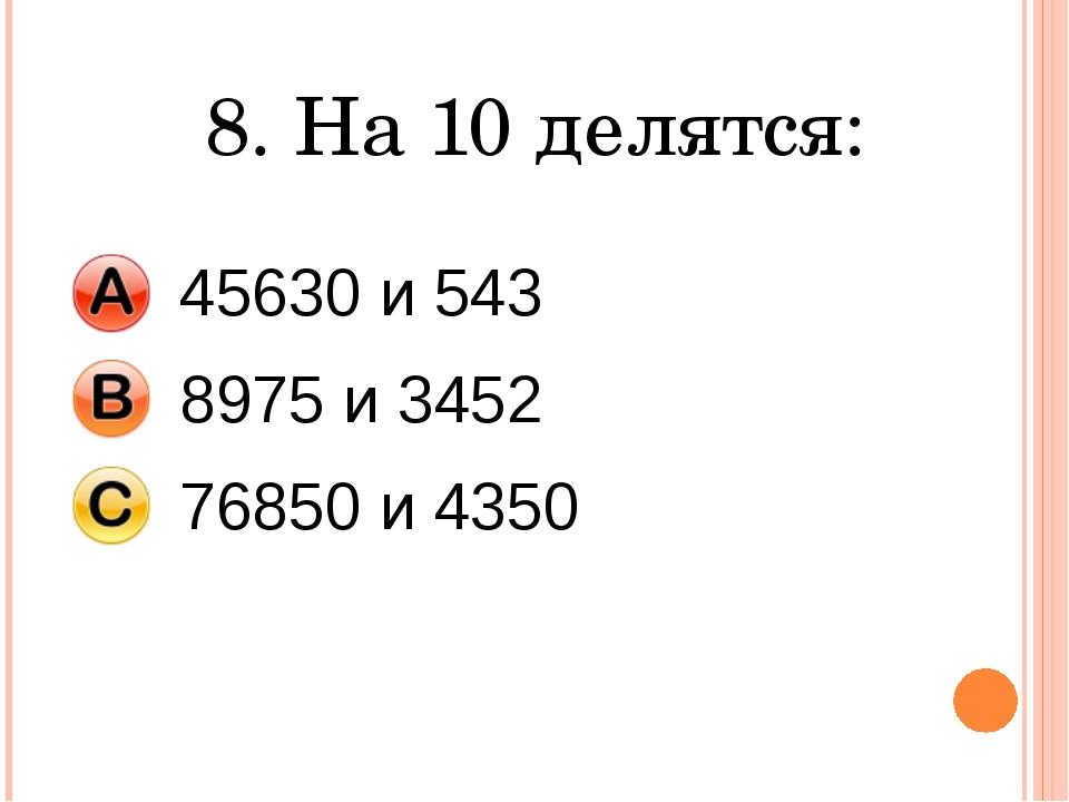 8. На 10 делятся: 45630 и 543 8975 и 3452 76850 и 4350