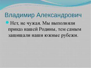 Владимир Александрович Нет, не чужая. Мы выполняли приказ нашей Родины, тем с