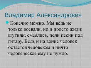 Владимир Александрович Конечно можно. Мы ведь не только воевали, но и просто