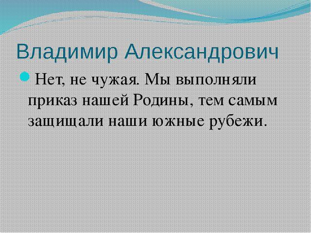 Владимир Александрович Нет, не чужая. Мы выполняли приказ нашей Родины, тем с...