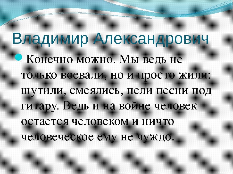 Владимир Александрович Конечно можно. Мы ведь не только воевали, но и просто...