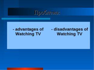 Проблема: - advantages of Watching TV  - disadvantages of Watching TV