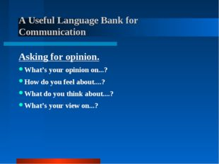 A Useful Language Bank for Communication Asking for opinion. What's your opi