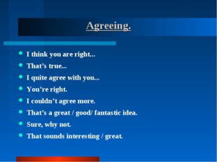 Agreeing. I think you are right... That's true... I quite agree with you...