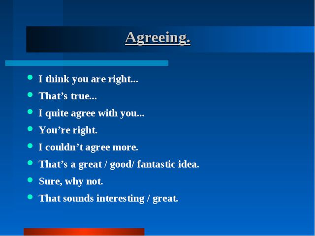 Agreeing. I think you are right... That's true... I quite agree with you......