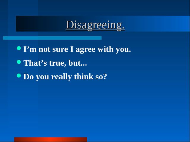 Disagreeing. I'm not sure I agree with you. That's true, but... Do you reall...
