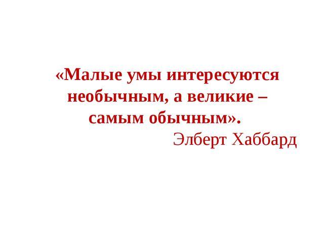 «Малые умы интересуются необычным, а великие – самым обычным». Элберт Хаббард