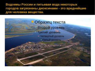 Водоемы России и питьевая вода некоторых городов загрязнены диоксинами - это