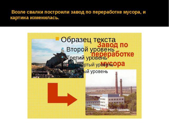 Возле свалки построили завод по переработке мусора, и картина изменилась.