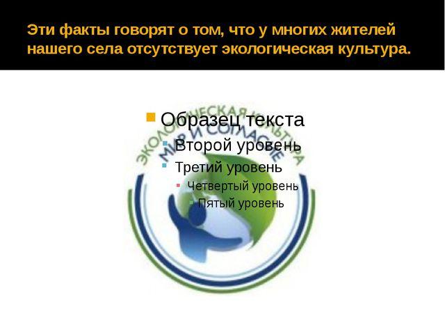 Эти факты говорят о том, что у многих жителей нашего села отсутствует экологи...