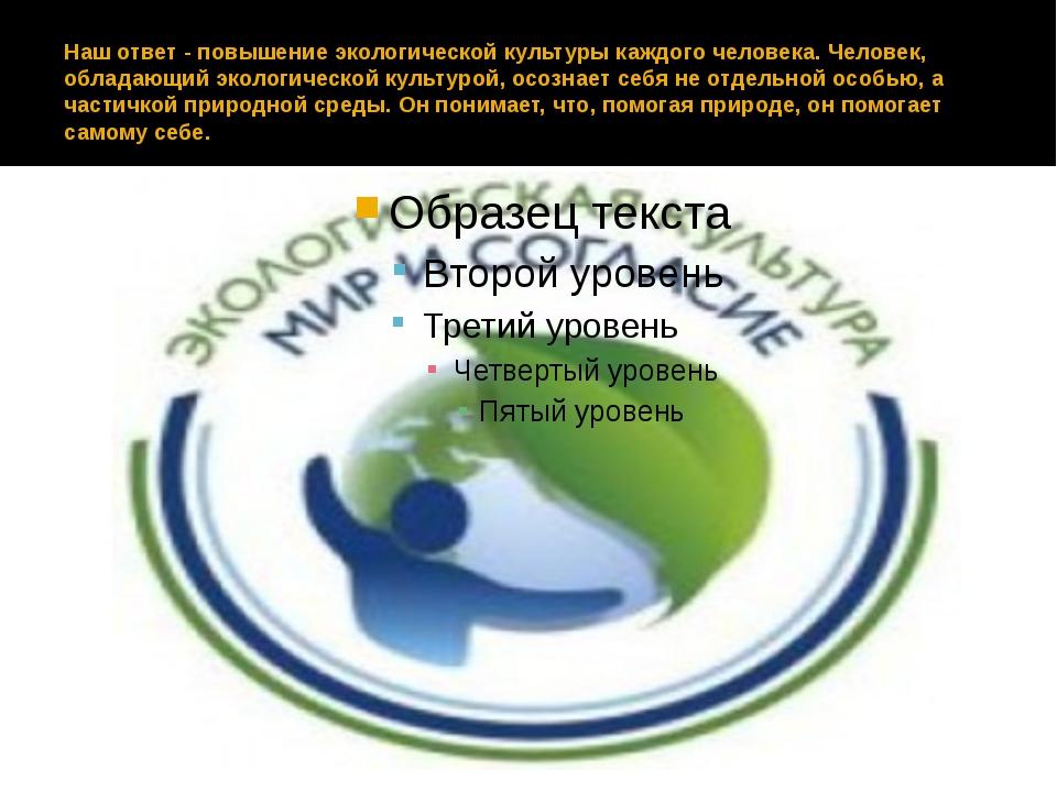 Наш ответ - повышение экологической культуры каждого человека. Человек, облад...