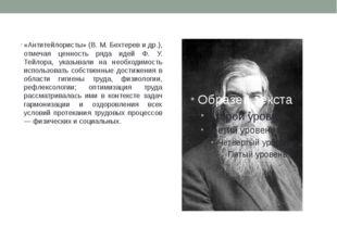«Антитейлористы» (В. М. Бехтерев и др.), отмечая ценность ряда идей Ф. У. Тей