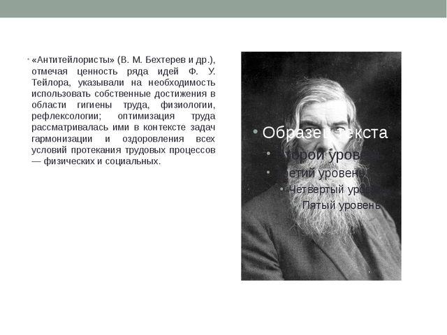 «Антитейлористы» (В. М. Бехтерев и др.), отмечая ценность ряда идей Ф. У. Тей...