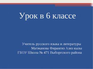 Урок в 6 классе Учитель русского языка и литературы Матжанова Фирангиз Азиз к