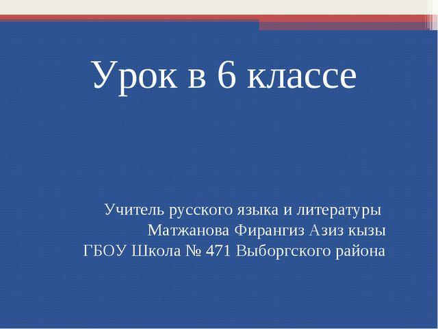 Урок в 6 классе Учитель русского языка и литературы Матжанова Фирангиз Азиз к...