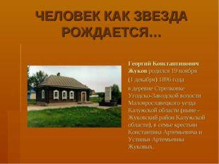 ЧЕЛОВЕК КАК ЗВЕЗДА РОЖДАЕТСЯ… Георгий Константинович Жуков родился 19 ноября