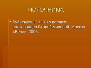 ИСТОЧНИКИ: Лубченков Ю.Н. Сто великих полководцев Второй мировой. Москва. «Ве