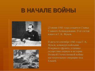 В НАЧАЛЕ ВОЙНЫ 23 июня 1941 года создается Ставка Главного Командования. В е