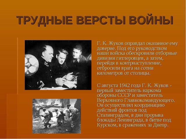 ТРУДНЫЕ ВЕРСТЫ ВОЙНЫ Г. К. Жуков оправдал оказанное ему доверие. Под его рук...