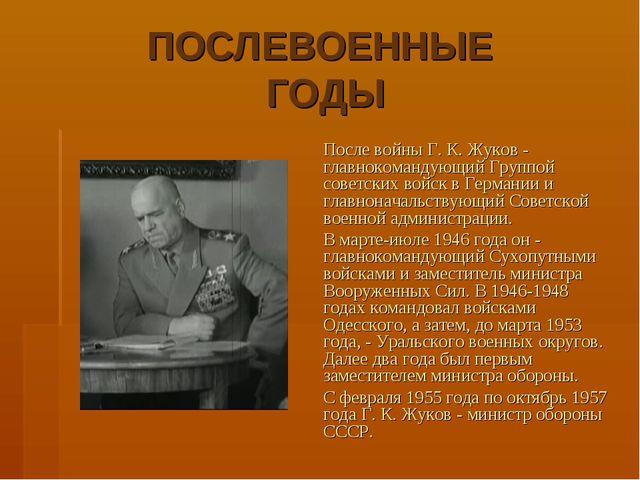 ПОСЛЕВОЕННЫЕ ГОДЫ После войны Г. К. Жуков - главнокомандующий Группой советс...