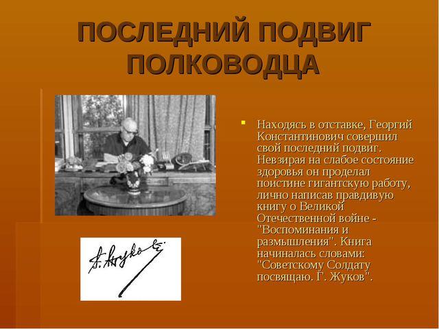 ПОСЛЕДНИЙ ПОДВИГ ПОЛКОВОДЦА Находясь в отставке, Георгий Константинович совер...