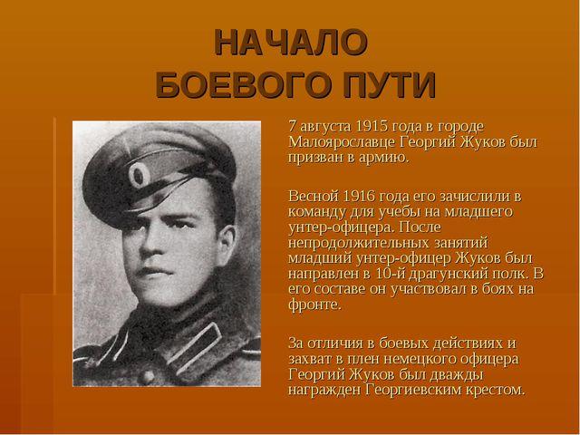 НАЧАЛО БОЕВОГО ПУТИ 7 августа 1915 года в городе Малоярославце Георгий Жуков...