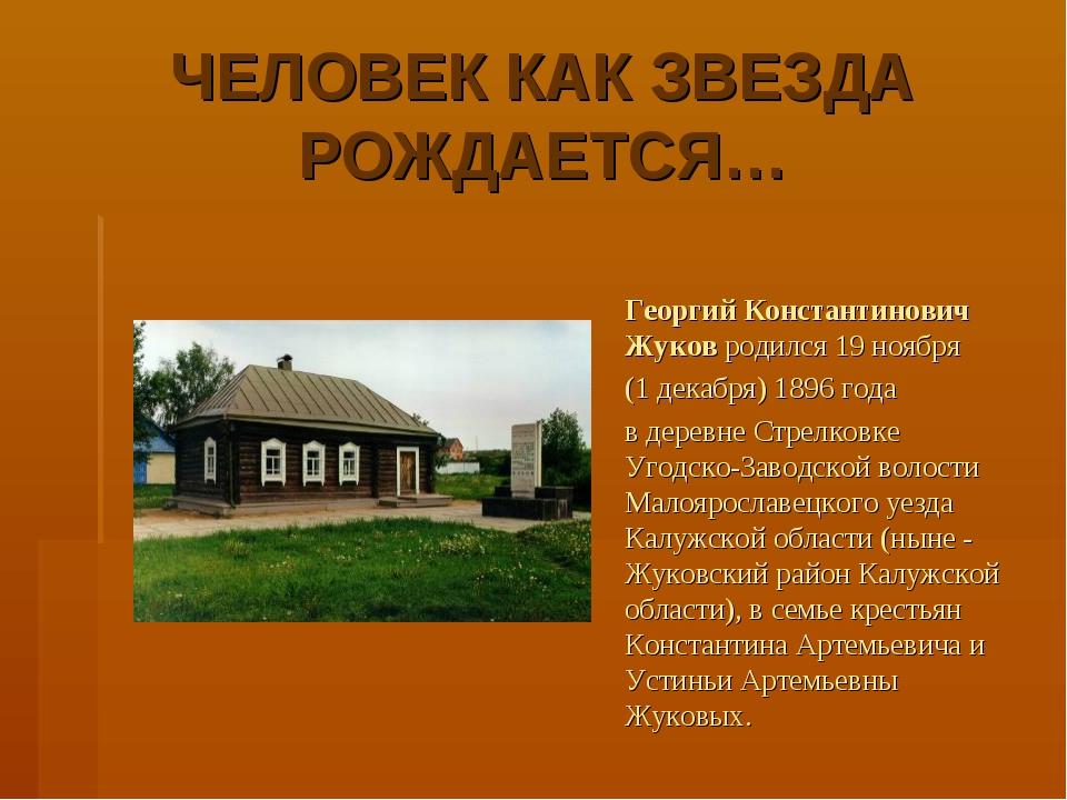 ЧЕЛОВЕК КАК ЗВЕЗДА РОЖДАЕТСЯ… Георгий Константинович Жуков родился 19 ноября...