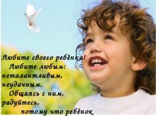 ДОРОГИЕ МАМЫ И ПАПЫ! Любите своего ребёнка!  Любите любым: неталантливым, н