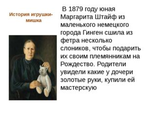 История игрушки- мишка В 1879 году юная Маргарита Штайф из маленького немецко