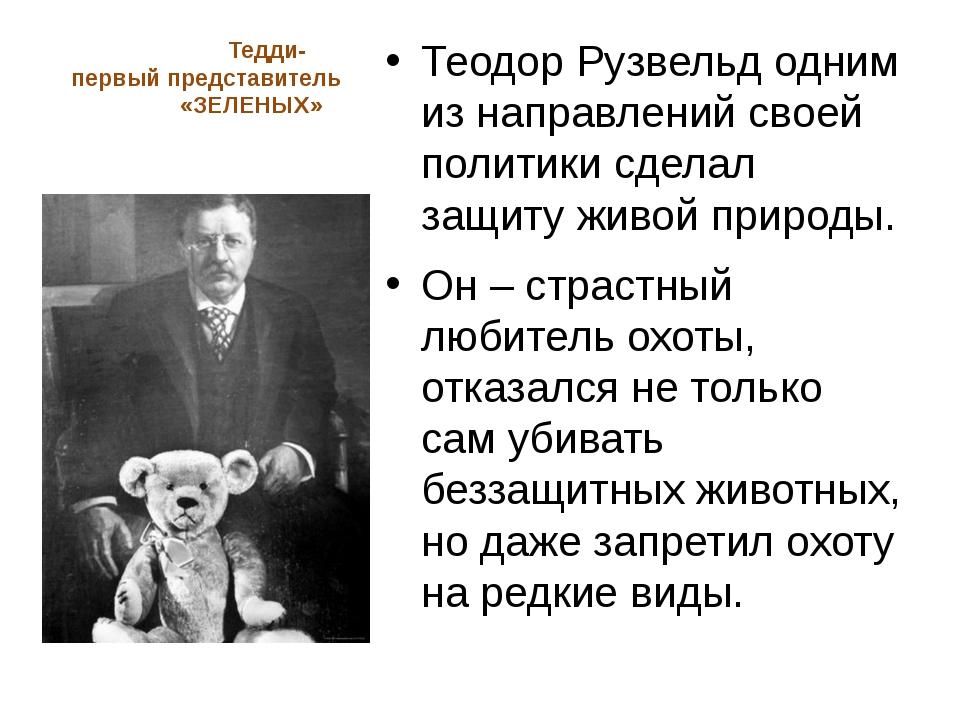 Тедди- первый представитель «ЗЕЛЕНЫХ» Теодор Рузвельд одним из направлений с...