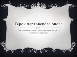 Герои нартовского эпоса Презентация к уроку литературы в 6 классе «Сказания о