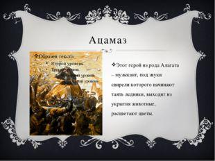 Ацамаз Этот герой из рода Алагата – музыкант, под звуки свирели которого начи