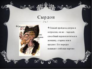 Сырдон Ловкий пройдоха,хитрец и острослов, он же – чародей, способный перевоп