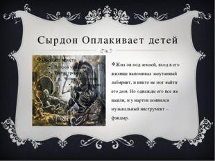 Сырдон Оплакивает детей Жил он под землей, вход в его жилище напоминал запута