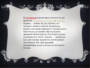 Восетинскойверсии нарты делятся на три фамилии:Ахсартагката,БоратаиАлаг