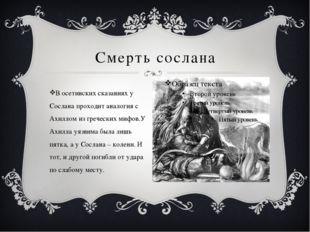 Смерть сослана В осетинских сказаниях у Сослана проходит аналогия с Ахиллом и