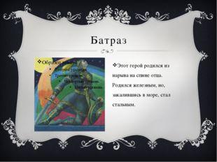 Батраз Этот герой родился из нарыва на спине отца. Родился железным, но, зака