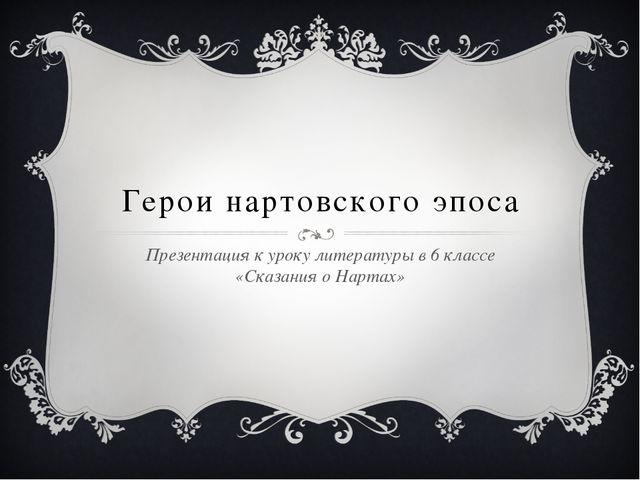 Герои нартовского эпоса Презентация к уроку литературы в 6 классе «Сказания о...