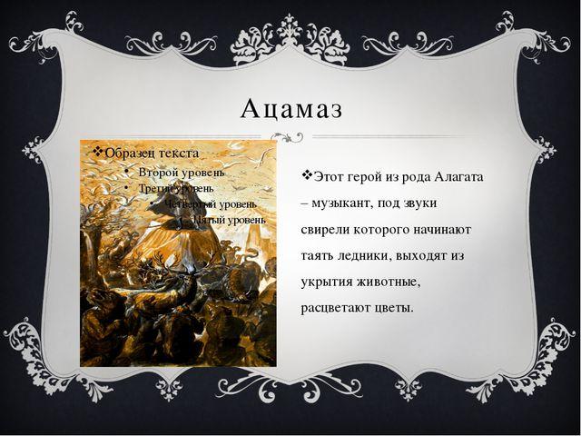 Ацамаз Этот герой из рода Алагата – музыкант, под звуки свирели которого начи...