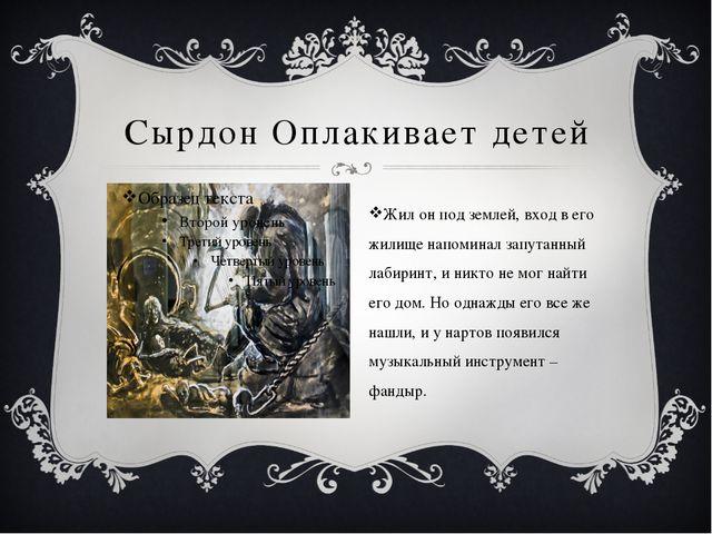 Сырдон Оплакивает детей Жил он под землей, вход в его жилище напоминал запута...