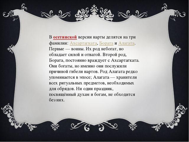 Восетинскойверсии нарты делятся на три фамилии:Ахсартагката,БоратаиАлаг...
