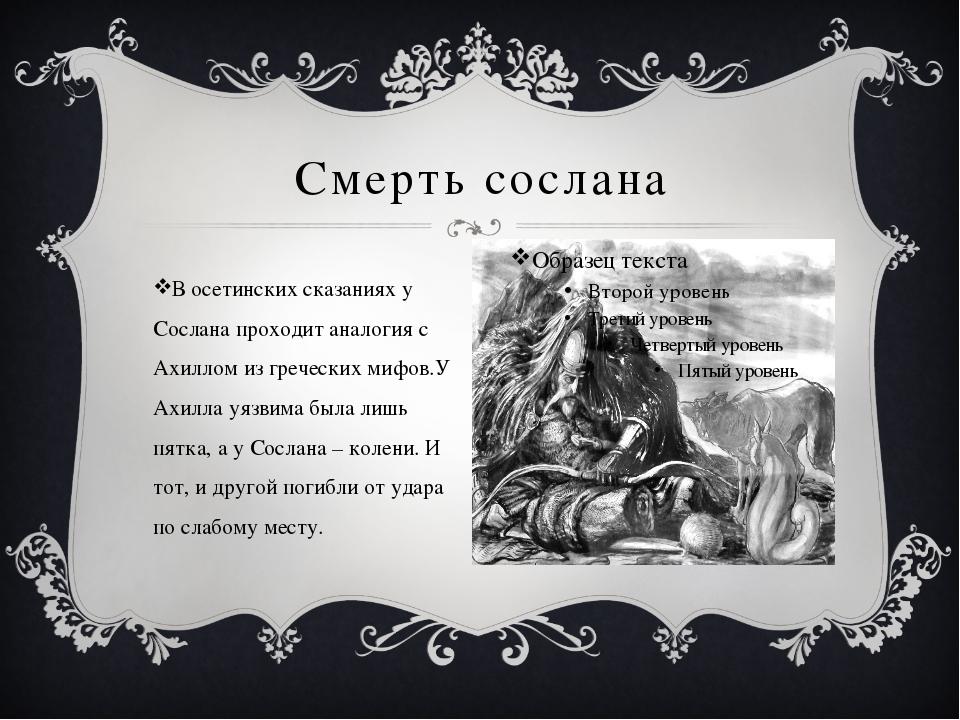 Смерть сослана В осетинских сказаниях у Сослана проходит аналогия с Ахиллом и...