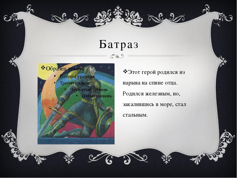Батраз Этот герой родился из нарыва на спине отца. Родился железным, но, зака...