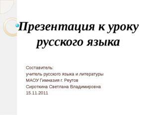Презентация к уроку русского языка Составитель: учитель русского языка и лите