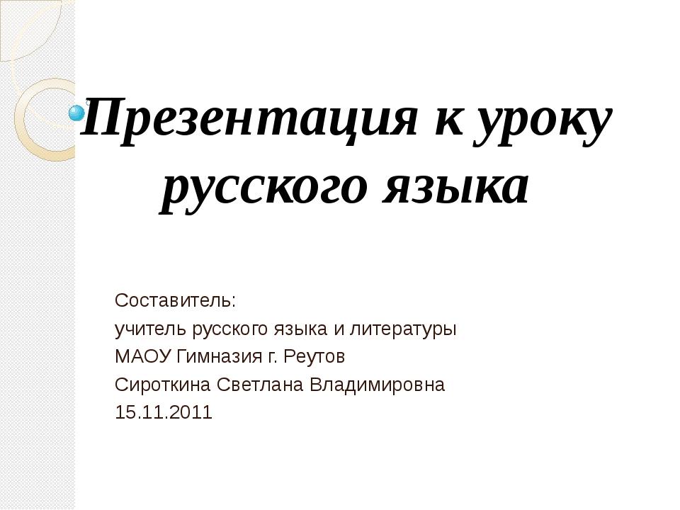 Презентация к уроку русского языка Составитель: учитель русского языка и лите...