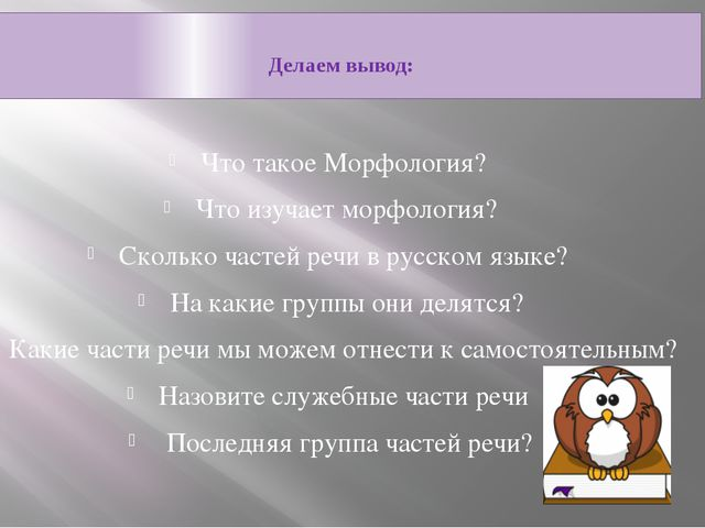 Делаем вывод: Что такое Морфология? Что изучает морфология? Сколько частей р...