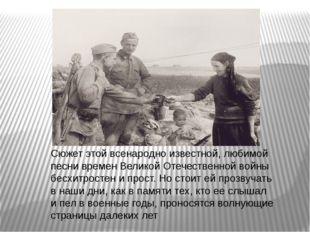 Сюжет этой всенародно известной, любимой песни времен Великой Отечественной в