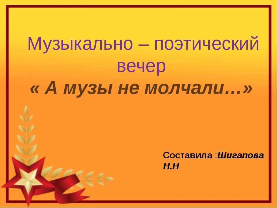 Музыкально – поэтический вечер « А музы не молчали…» Составила :Шигапова Н.Н