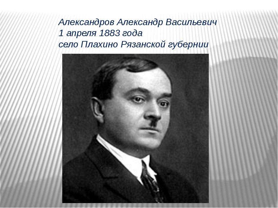 Александров Александр Васильевич 1 апреля 1883 года село Плахино Рязанской гу...