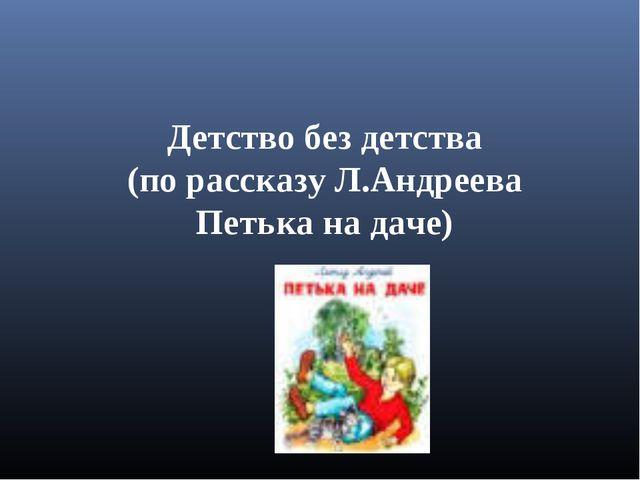 Детство без детства (по рассказу Л.Андреева Петька на даче)